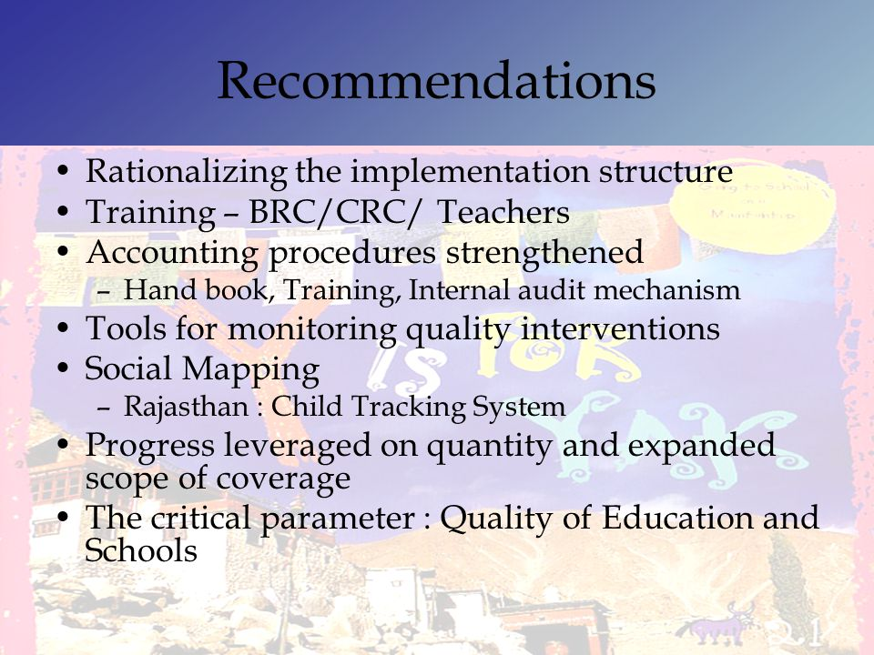 Recommendations Rationalizing the implementation structure Training – BRC/CRC/ Teachers Accounting procedures strengthened –Hand book, Training, Inter