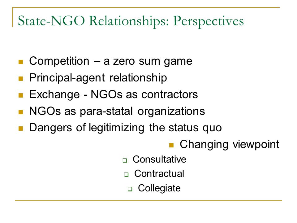 State-NGO Relationships: Perspectives Competition – a zero sum game Principal-agent relationship Exchange - NGOs as contractors NGOs as para-statal or