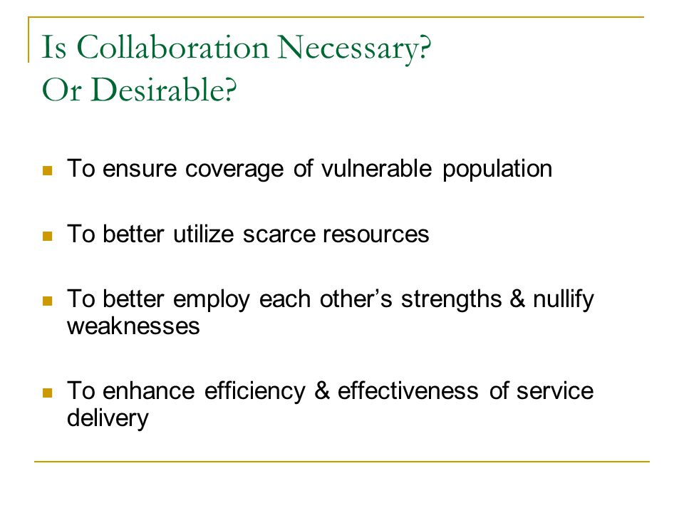 Is Collaboration Necessary? Or Desirable? To ensure coverage of vulnerable population To better utilize scarce resources To better employ each others
