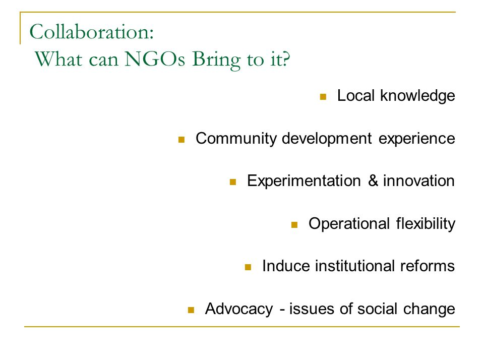 Collaboration: What can NGOs Bring to it? Local knowledge Community development experience Experimentation & innovation Operational flexibility Induce