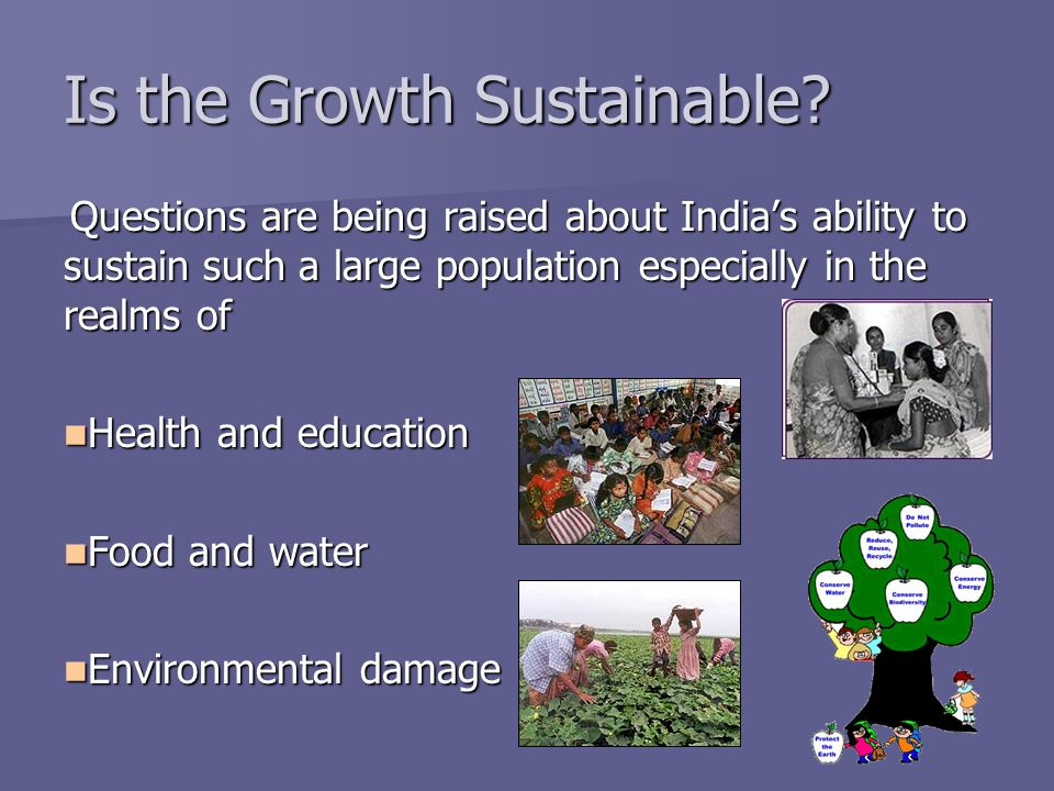 Is the Growth Sustainable? Questions are being raised about Indias ability to sustain such a large population especially in the realms of Health and e