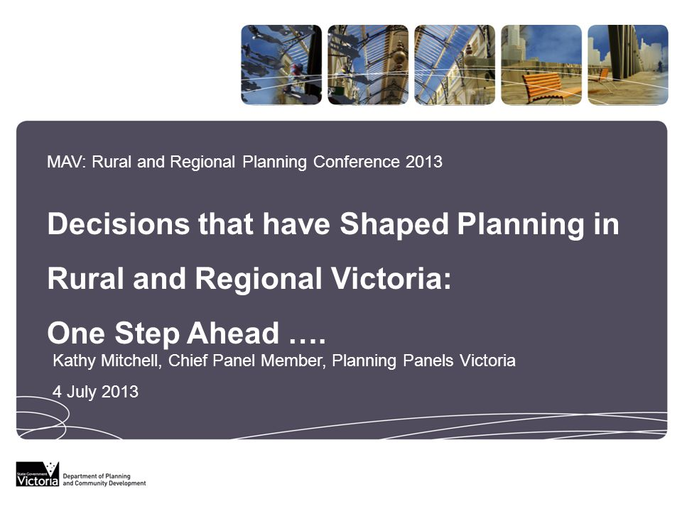 MAV: Rural and Regional Planning Conference 2013 Decisions that have Shaped Planning in Rural and Regional Victoria: One Step Ahead ….
