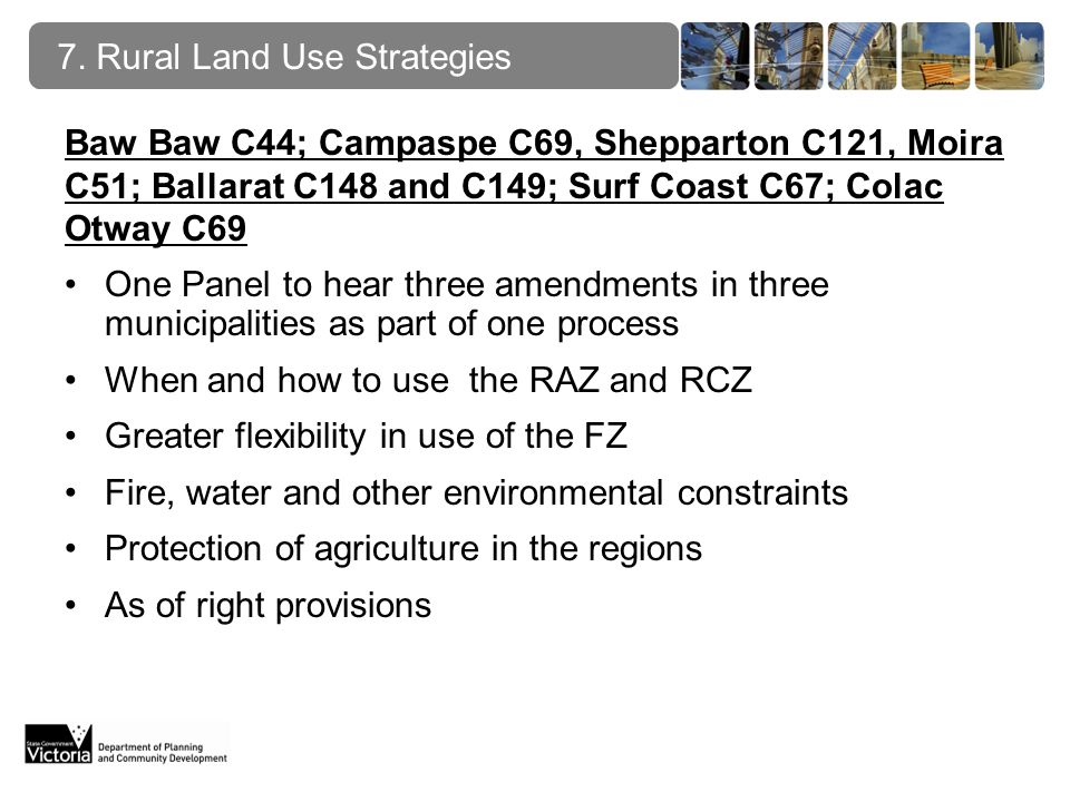Baw Baw C44; Campaspe C69, Shepparton C121, Moira C51; Ballarat C148 and C149; Surf Coast C67; Colac Otway C69 One Panel to hear three amendments in three municipalities as part of one process When and how to use the RAZ and RCZ Greater flexibility in use of the FZ Fire, water and other environmental constraints Protection of agriculture in the regions As of right provisions 7.