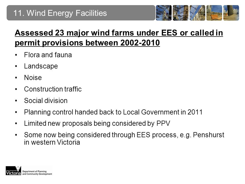 Assessed 23 major wind farms under EES or called in permit provisions between 2002-2010 Flora and fauna Landscape Noise Construction traffic Social division Planning control handed back to Local Government in 2011 Limited new proposals being considered by PPV Some now being considered through EES process, e.g.