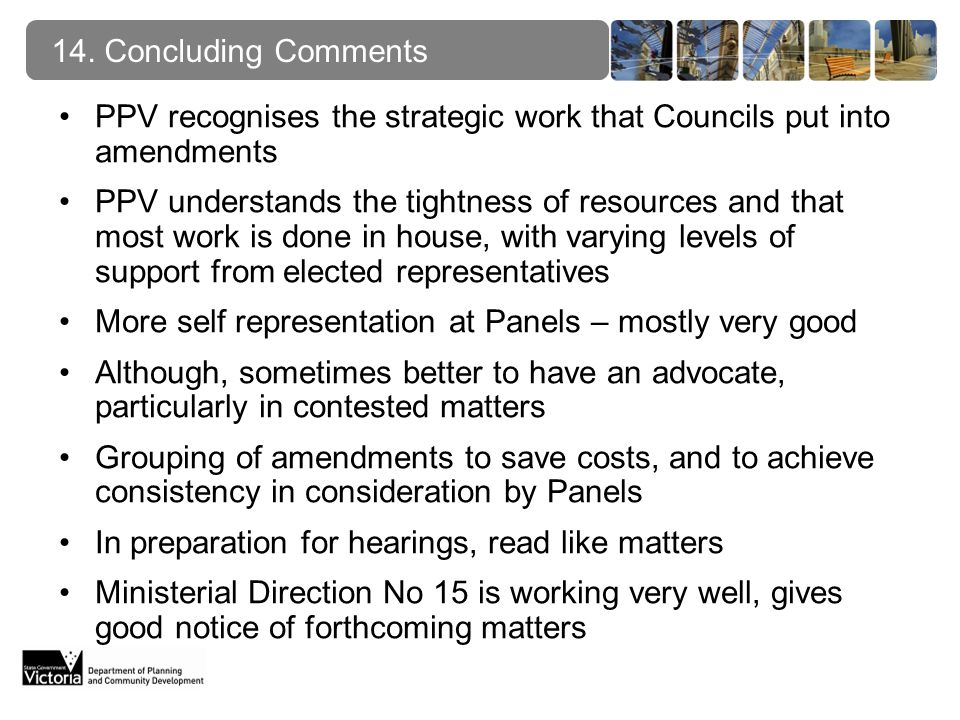 PPV recognises the strategic work that Councils put into amendments PPV understands the tightness of resources and that most work is done in house, with varying levels of support from elected representatives More self representation at Panels – mostly very good Although, sometimes better to have an advocate, particularly in contested matters Grouping of amendments to save costs, and to achieve consistency in consideration by Panels In preparation for hearings, read like matters Ministerial Direction No 15 is working very well, gives good notice of forthcoming matters 14.