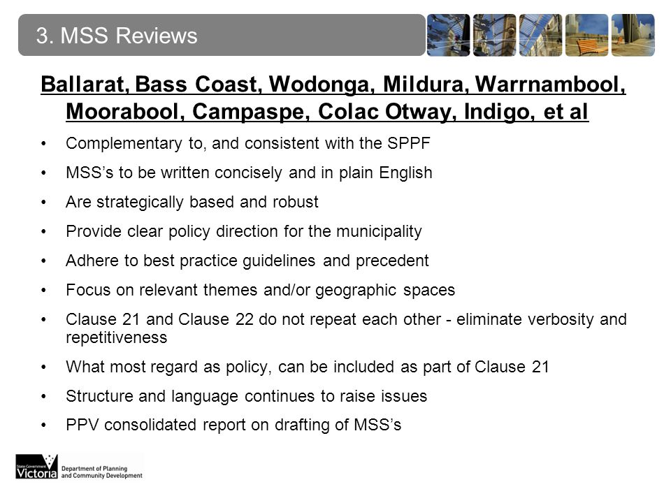 Ballarat, Bass Coast, Wodonga, Mildura, Warrnambool, Moorabool, Campaspe, Colac Otway, Indigo, et al Complementary to, and consistent with the SPPF MSSs to be written concisely and in plain English Are strategically based and robust Provide clear policy direction for the municipality Adhere to best practice guidelines and precedent Focus on relevant themes and/or geographic spaces Clause 21 and Clause 22 do not repeat each other - eliminate verbosity and repetitiveness What most regard as policy, can be included as part of Clause 21 Structure and language continues to raise issues PPV consolidated report on drafting of MSSs 3.