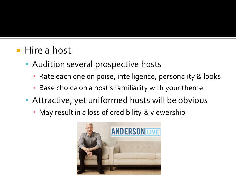 Hire a host Audition several prospective hosts Rate each one on poise, intelligence, personality & looks Base choice on a host s familiarity with your theme Attractive, yet uniformed hosts will be obvious May result in a loss of credibility & viewership