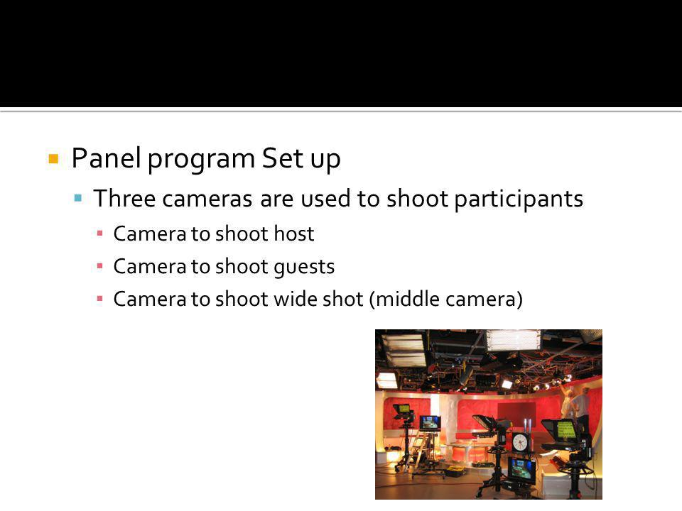 Panel program Set up Three cameras are used to shoot participants Camera to shoot host Camera to shoot guests Camera to shoot wide shot (middle camera)
