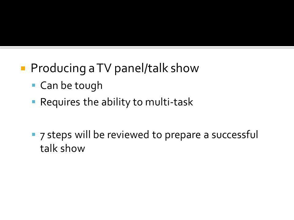 Producing a TV panel/talk show Can be tough Requires the ability to multi-task 7 steps will be reviewed to prepare a successful talk show