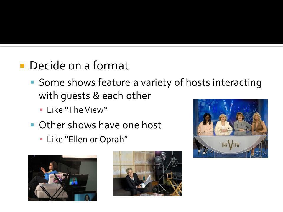 Decide on a format Some shows feature a variety of hosts interacting with guests & each other Like The View Other shows have one host Like Ellen or Oprah
