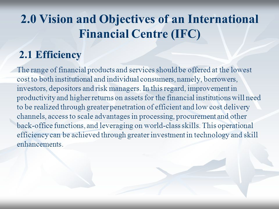 2.0 Vision and Objectives of an International Financial Centre (IFC) 2.1 Efficiency The range of financial products and services should be offered at