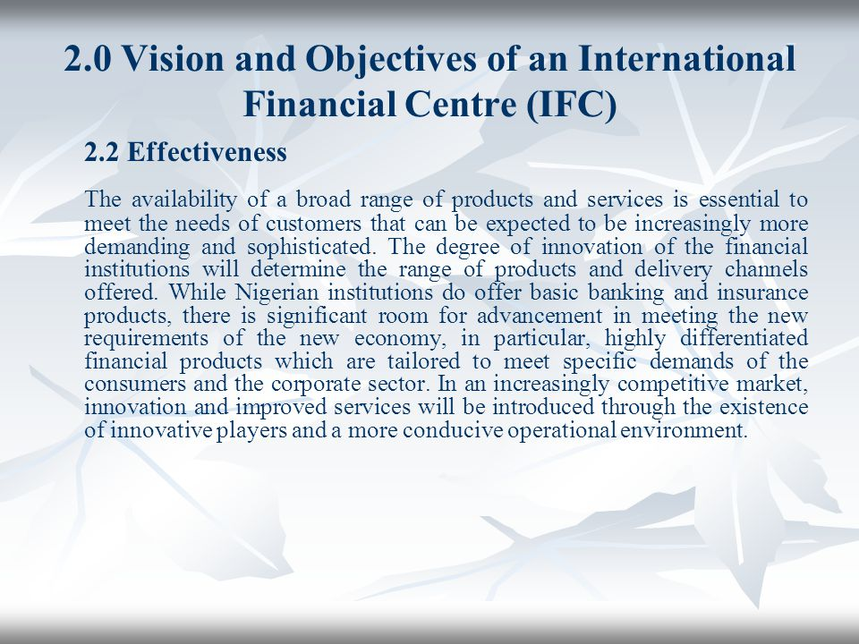 2.0 Vision and Objectives of an International Financial Centre (IFC) 2.2 Effectiveness The availability of a broad range of products and services is e