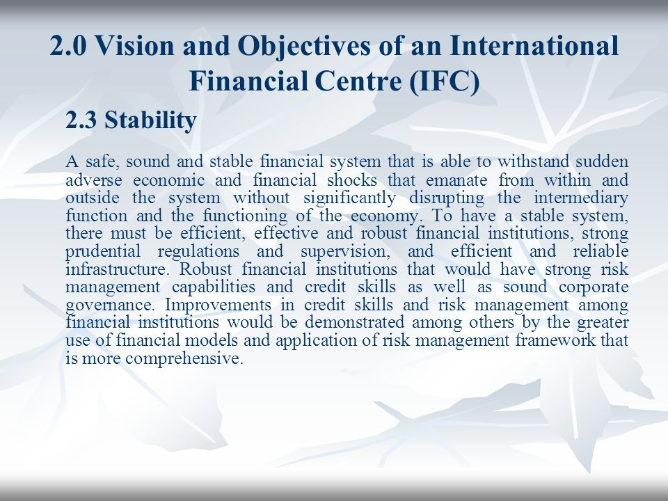 2.0 Vision and Objectives of an International Financial Centre (IFC) 2.3 Stability A safe, sound and stable financial system that is able to withstand