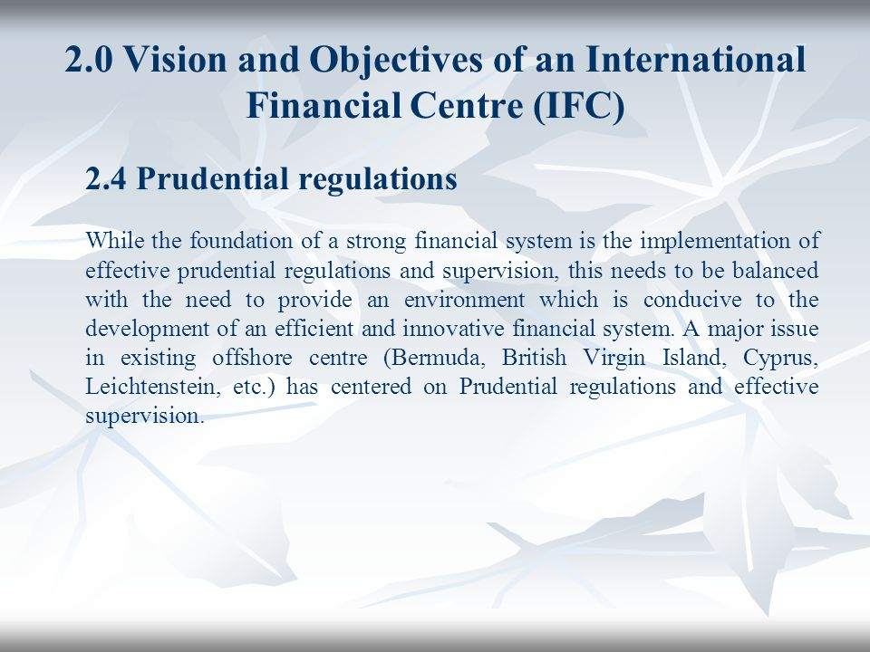 2.0 Vision and Objectives of an International Financial Centre (IFC) 2.4 Prudential regulations While the foundation of a strong financial system is t