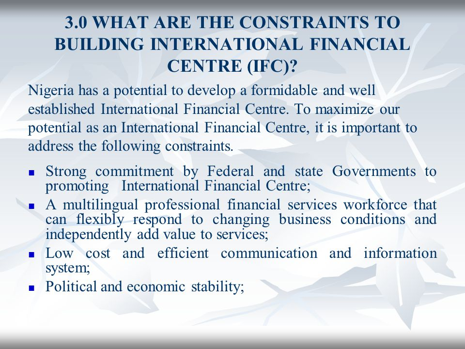 3.0 WHAT ARE THE CONSTRAINTS TO BUILDING INTERNATIONAL FINANCIAL CENTRE (IFC)? Nigeria has a potential to develop a formidable and well established In