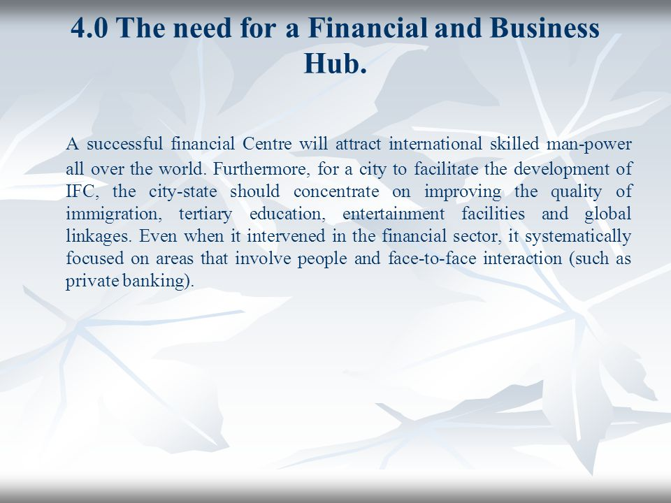 4.0 The need for a Financial and Business Hub. A successful financial Centre will attract international skilled man-power all over the world. Furtherm