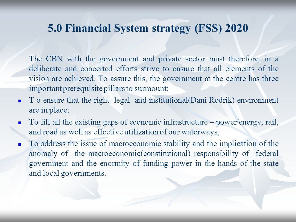 5.0 Financial System strategy (FSS) 2020 The CBN with the government and private sector must therefore, in a deliberate and concerted efforts strive t