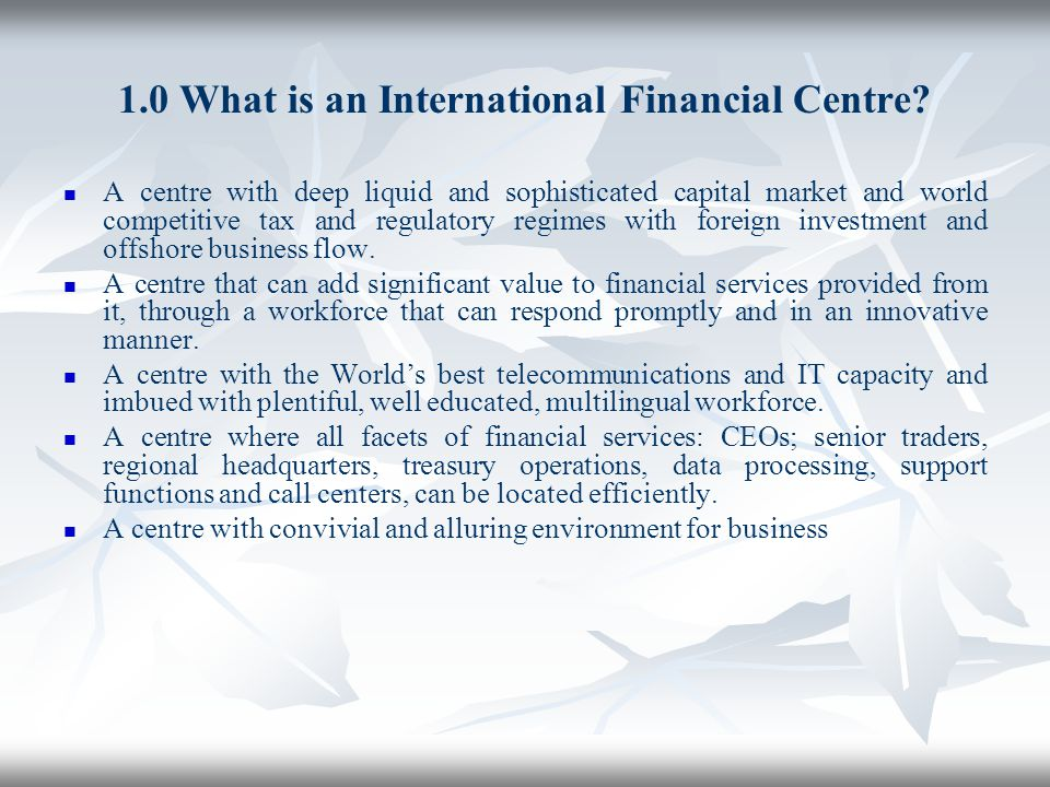 1.0 What is an International Financial Centre? A centre with deep liquid and sophisticated capital market and world competitive tax and regulatory reg