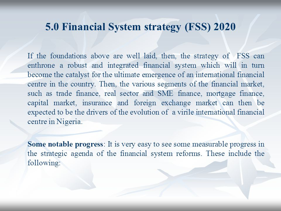 5.0 Financial System strategy (FSS) 2020 If the foundations above are well laid, then, the strategy of FSS can enthrone a robust and integrated financ