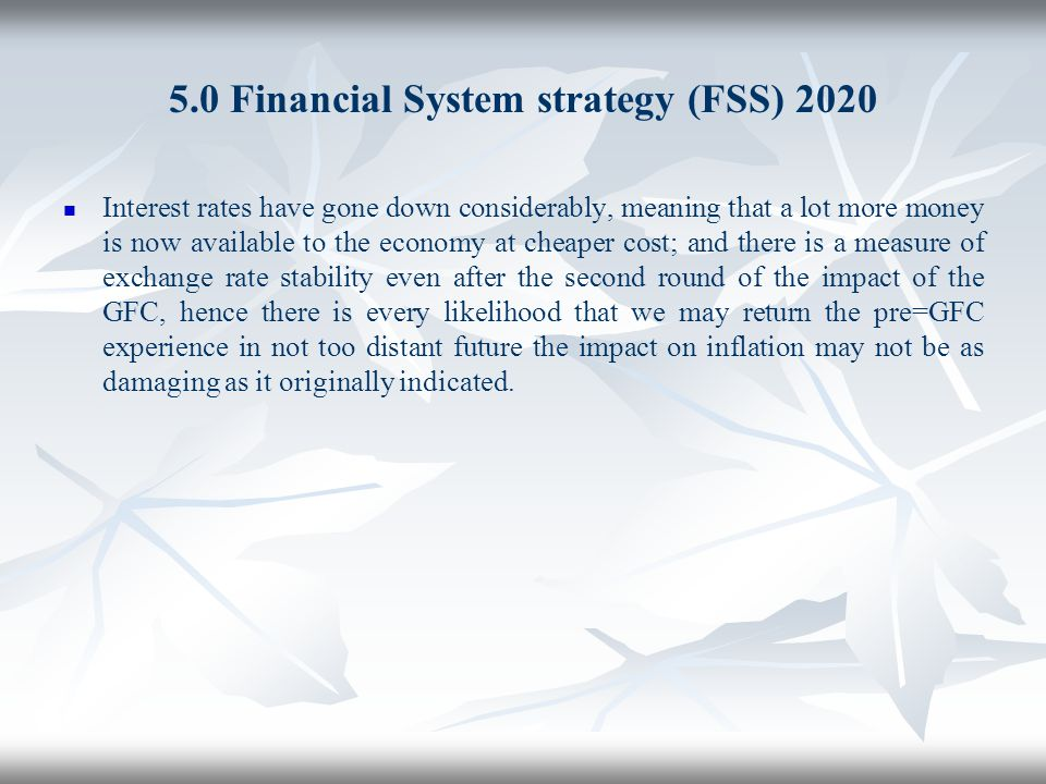 5.0 Financial System strategy (FSS) 2020 Interest rates have gone down considerably, meaning that a lot more money is now available to the economy at
