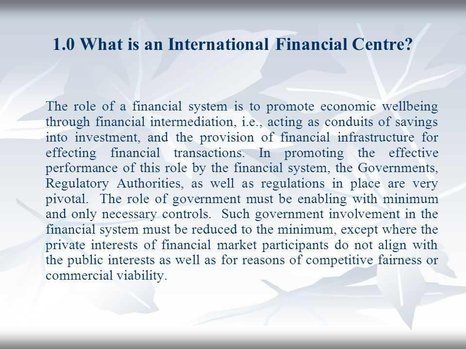 1.0 What is an International Financial Centre? The role of a financial system is to promote economic wellbeing through financial intermediation, i.e.,