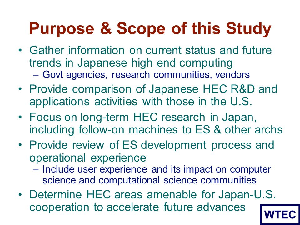 Purpose & Scope of this Study Gather information on current status and future trends in Japanese high end computing –Govt agencies, research communities, vendors Provide comparison of Japanese HEC R&D and applications activities with those in the U.S.