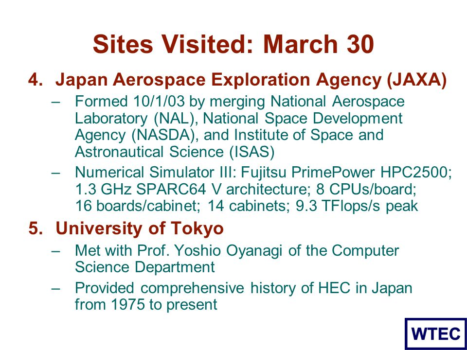 Sites Visited: March 30 4.Japan Aerospace Exploration Agency (JAXA) –Formed 10/1/03 by merging National Aerospace Laboratory (NAL), National Space Development Agency (NASDA), and Institute of Space and Astronautical Science (ISAS) –Numerical Simulator III: Fujitsu PrimePower HPC2500; 1.3 GHz SPARC64 V architecture; 8 CPUs/board; 16 boards/cabinet; 14 cabinets; 9.3 TFlops/s peak 5.University of Tokyo –Met with Prof.
