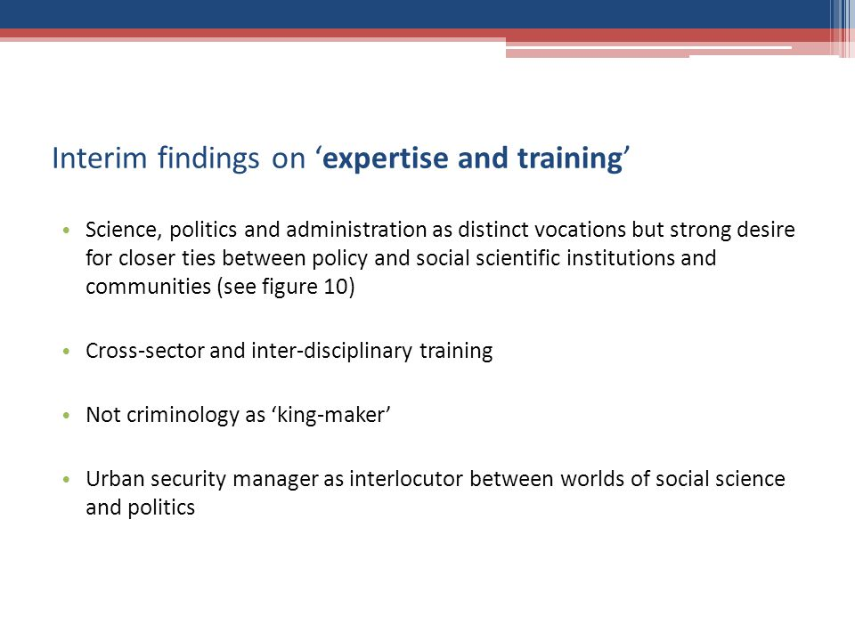 Interim findings on expertise and training Science, politics and administration as distinct vocations but strong desire for closer ties between policy and social scientific institutions and communities (see figure 10) Cross-sector and inter-disciplinary training Not criminology as king-maker Urban security manager as interlocutor between worlds of social science and politics