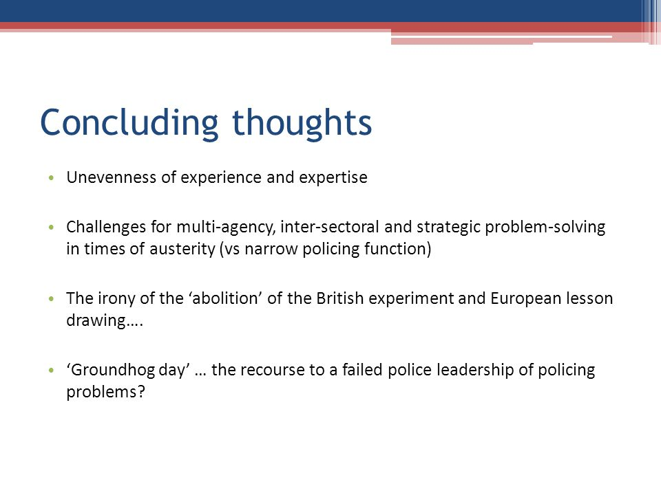 Concluding thoughts Unevenness of experience and expertise Challenges for multi-agency, inter-sectoral and strategic problem-solving in times of austerity (vs narrow policing function) The irony of the abolition of the British experiment and European lesson drawing….