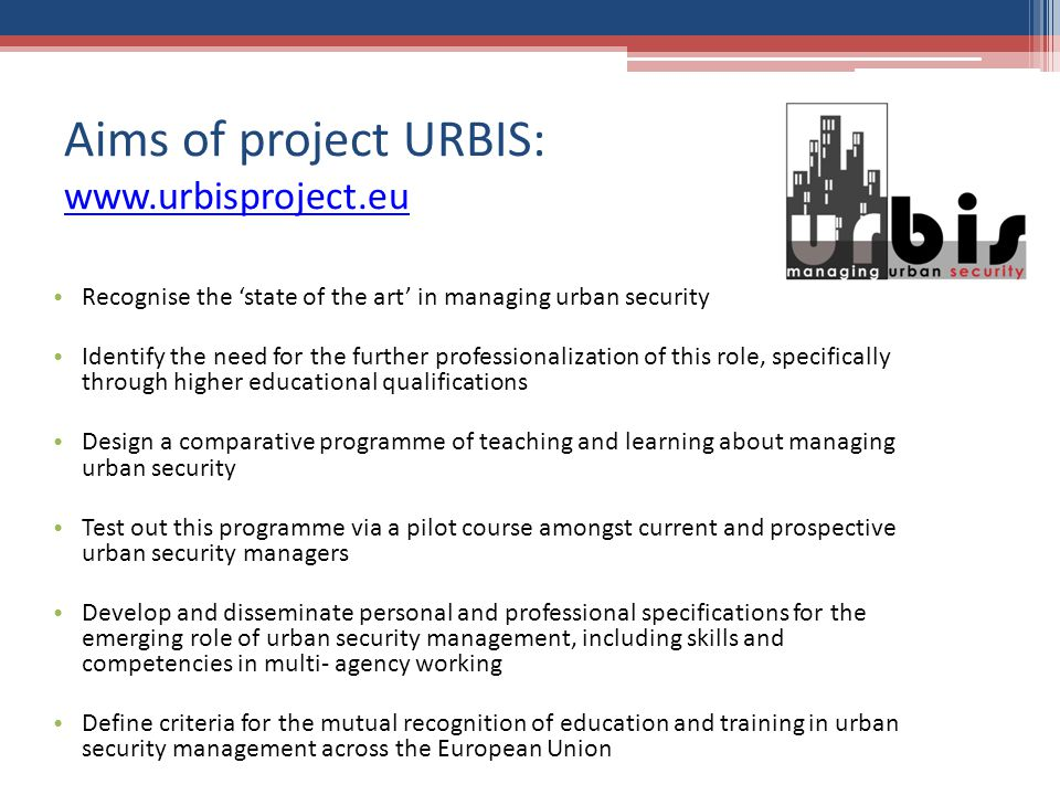 Aims of project URBIS:     Recognise the state of the art in managing urban security Identify the need for the further professionalization of this role, specifically through higher educational qualifications Design a comparative programme of teaching and learning about managing urban security Test out this programme via a pilot course amongst current and prospective urban security managers Develop and disseminate personal and professional specifications for the emerging role of urban security management, including skills and competencies in multi- agency working Define criteria for the mutual recognition of education and training in urban security management across the European Union