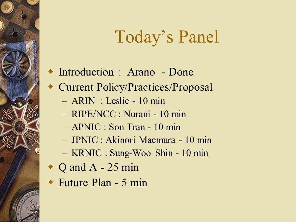 Todays Panel Introduction : Arano - Done Current Policy/Practices/Proposal – ARIN : Leslie - 10 min – RIPE/NCC : Nurani - 10 min – APNIC : Son Tran - 10 min – JPNIC : Akinori Maemura - 10 min – KRNIC : Sung-Woo Shin - 10 min Q and A - 25 min Future Plan - 5 min