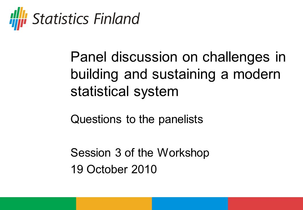 Panel discussion on challenges in building and sustaining a modern statistical system Questions to the panelists Session 3 of the Workshop 19 October 2010