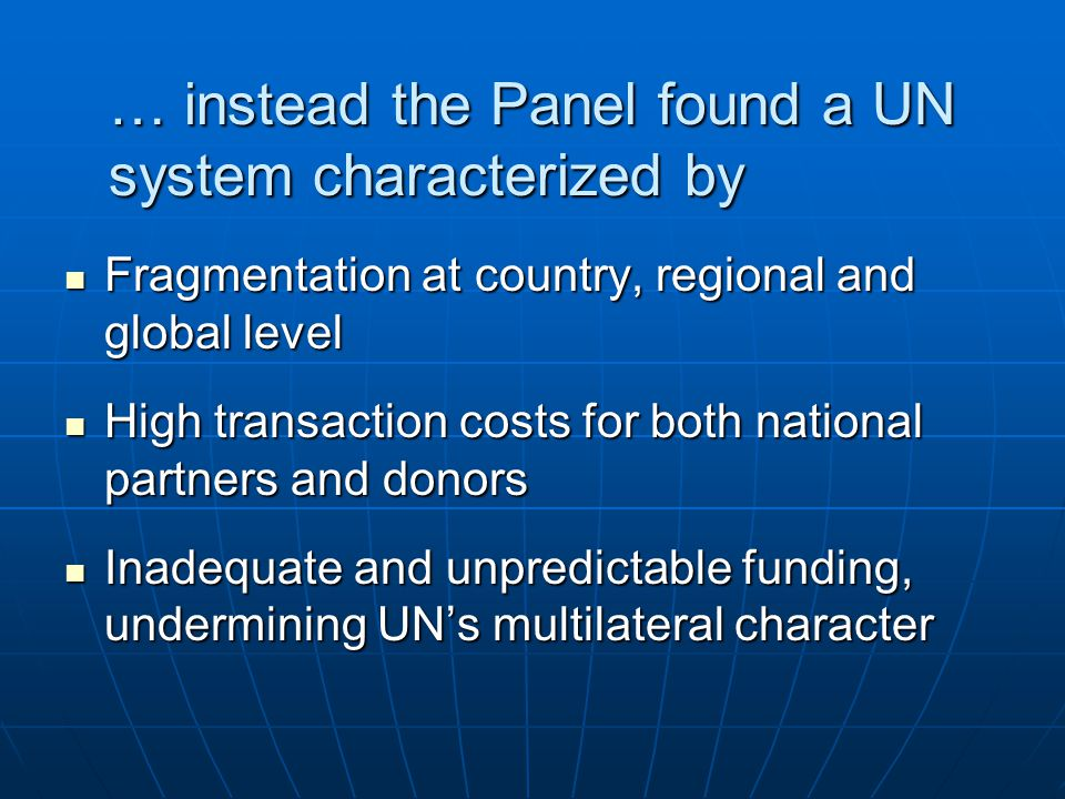 … instead the Panel found a UN system characterized by Fragmentation at country, regional and global level Fragmentation at country, regional and global level High transaction costs for both national partners and donors High transaction costs for both national partners and donors Inadequate and unpredictable funding, undermining UNs multilateral character Inadequate and unpredictable funding, undermining UNs multilateral character