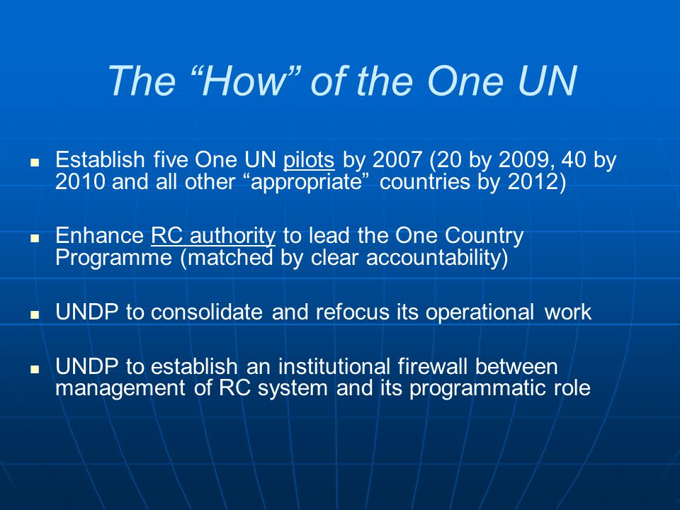 The How of the One UN Establish five One UN pilots by 2007 (20 by 2009, 40 by 2010 and all other appropriate countries by 2012) Enhance RC authority to lead the One Country Programme (matched by clear accountability) UNDP to consolidate and refocus its operational work UNDP to establish an institutional firewall between management of RC system and its programmatic role