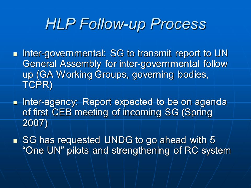 HLP Follow-up Process Inter-governmental: SG to transmit report to UN General Assembly for inter-governmental follow up (GA Working Groups, governing bodies, TCPR) Inter-governmental: SG to transmit report to UN General Assembly for inter-governmental follow up (GA Working Groups, governing bodies, TCPR) Inter-agency: Report expected to be on agenda of first CEB meeting of incoming SG (Spring 2007) Inter-agency: Report expected to be on agenda of first CEB meeting of incoming SG (Spring 2007) SG has requested UNDG to go ahead with 5 One UN pilots and strengthening of RC system SG has requested UNDG to go ahead with 5 One UN pilots and strengthening of RC system
