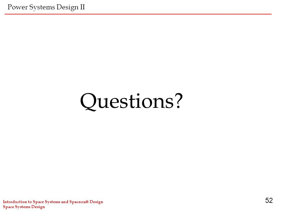 Introduction to Space Systems and Spacecraft Design Space Systems Design 52 Power Systems Design II Questions?