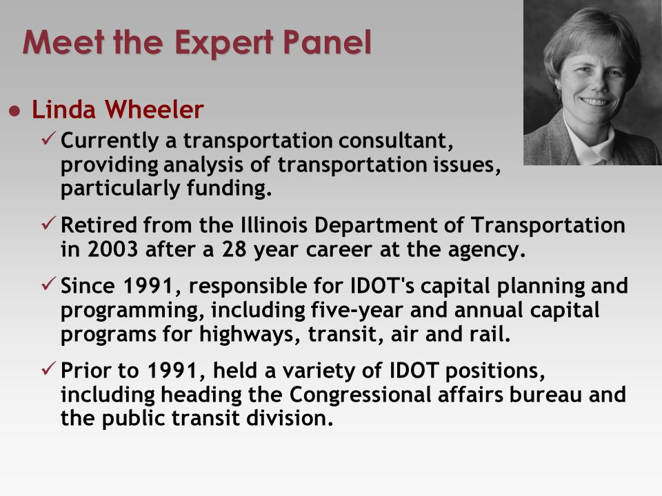 Meet the Expert Panel Linda Wheeler Currently a transportation consultant, providing analysis of transportation issues, particularly funding.
