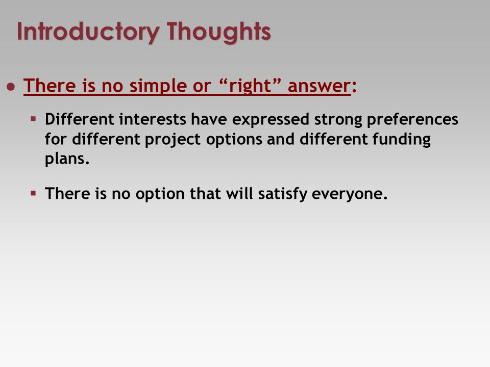 Introductory Thoughts There is no simple or right answer: Different interests have expressed strong preferences for different project options and different funding plans.