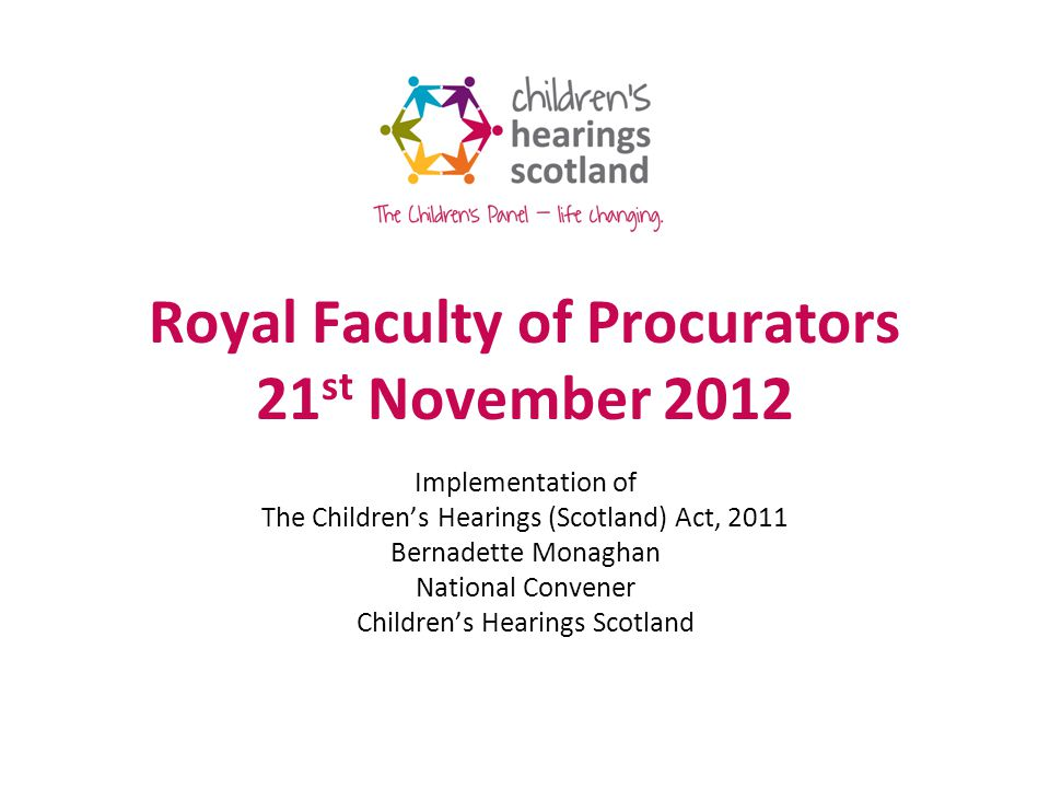 Royal Faculty of Procurators 21 st November 2012 Implementation of The Childrens Hearings (Scotland) Act, 2011 Bernadette Monaghan National Convener Childrens Hearings Scotland