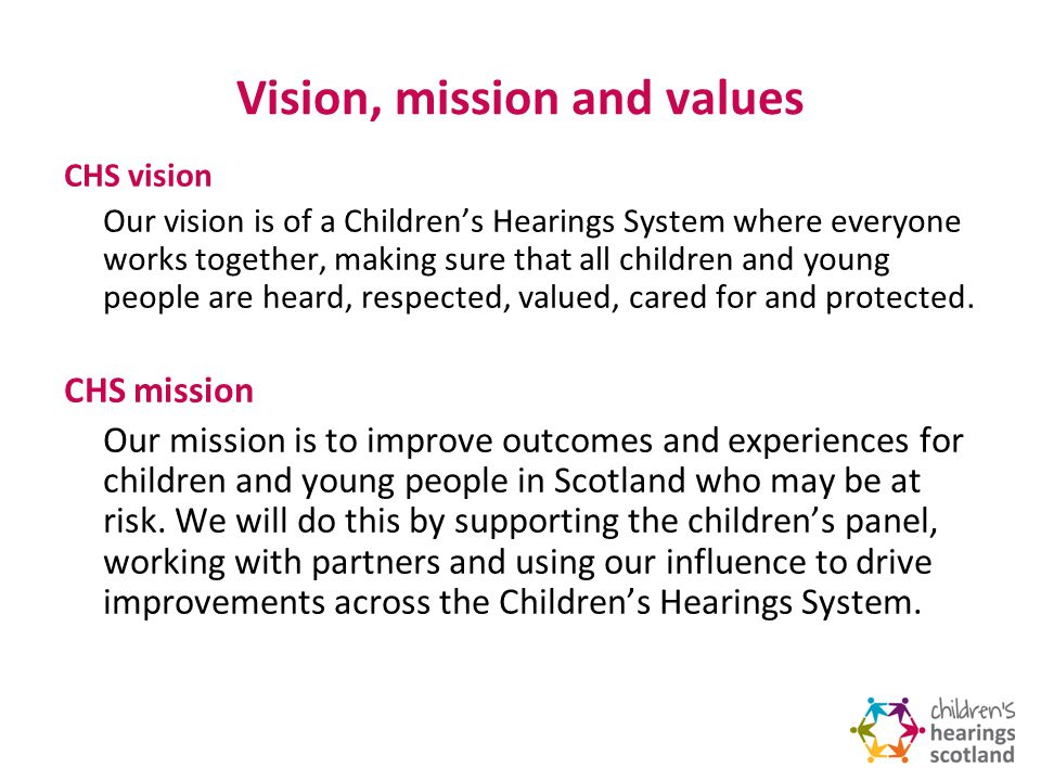 Vision, mission and values CHS vision Our vision is of a Childrens Hearings System where everyone works together, making sure that all children and young people are heard, respected, valued, cared for and protected.