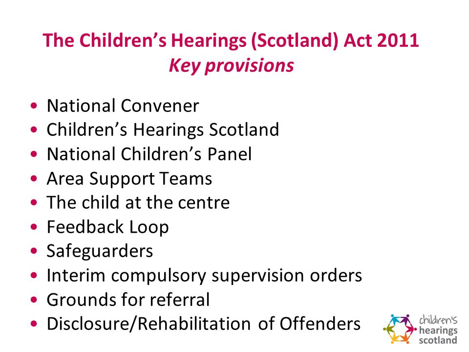 The Childrens Hearings (Scotland) Act 2011 Key provisions National Convener Childrens Hearings Scotland National Childrens Panel Area Support Teams The child at the centre Feedback Loop Safeguarders Interim compulsory supervision orders Grounds for referral Disclosure/Rehabilitation of Offenders