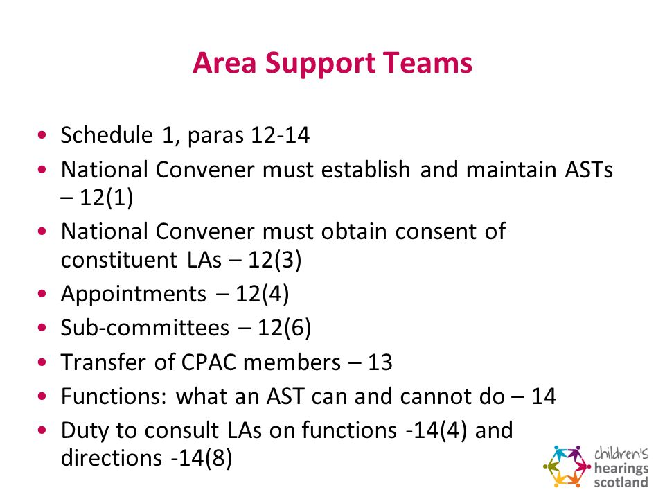 Area Support Teams Schedule 1, paras 12-14 National Convener must establish and maintain ASTs – 12(1) National Convener must obtain consent of constituent LAs – 12(3) Appointments – 12(4) Sub-committees – 12(6) Transfer of CPAC members – 13 Functions: what an AST can and cannot do – 14 Duty to consult LAs on functions -14(4) and directions -14(8)