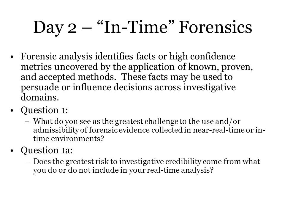 Day 2 – In-Time Forensics Forensic analysis identifies facts or high confidence metrics uncovered by the application of known, proven, and accepted methods.