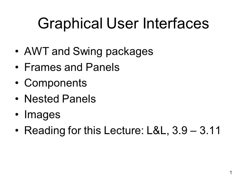 1 Graphical User Interfaces AWT and Swing packages Frames and Panels Components Nested Panels Images Reading for this Lecture: L&L, 3.9 – 3.11
