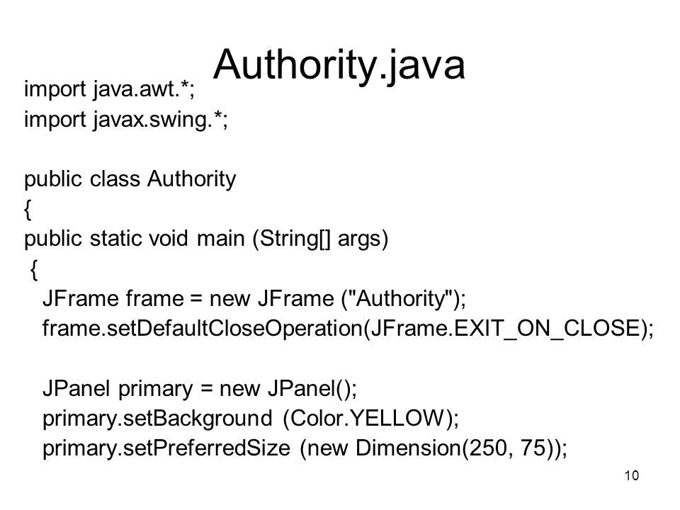 10 Authority.java import java.awt.*; import javax.swing.*; public class Authority { public static void main (String[] args) { JFrame frame = new JFram
