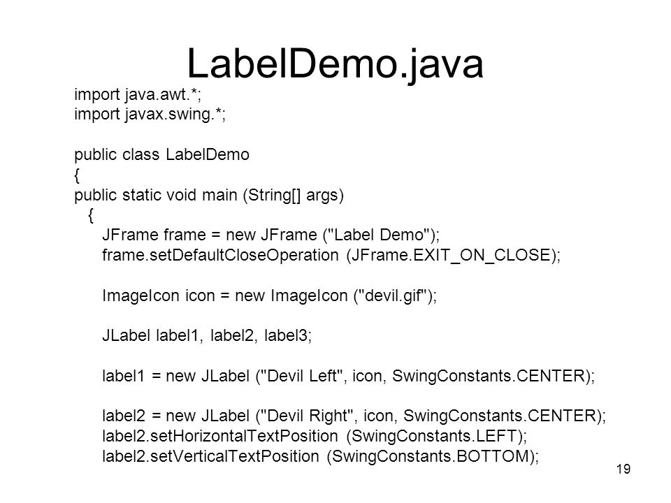 19 LabelDemo.java import java.awt.*; import javax.swing.*; public class LabelDemo { public static void main (String[] args) { JFrame frame = new JFrame ( Label Demo ); frame.setDefaultCloseOperation (JFrame.EXIT_ON_CLOSE); ImageIcon icon = new ImageIcon ( devil.gif ); JLabel label1, label2, label3; label1 = new JLabel ( Devil Left , icon, SwingConstants.CENTER); label2 = new JLabel ( Devil Right , icon, SwingConstants.CENTER); label2.setHorizontalTextPosition (SwingConstants.LEFT); label2.setVerticalTextPosition (SwingConstants.BOTTOM);
