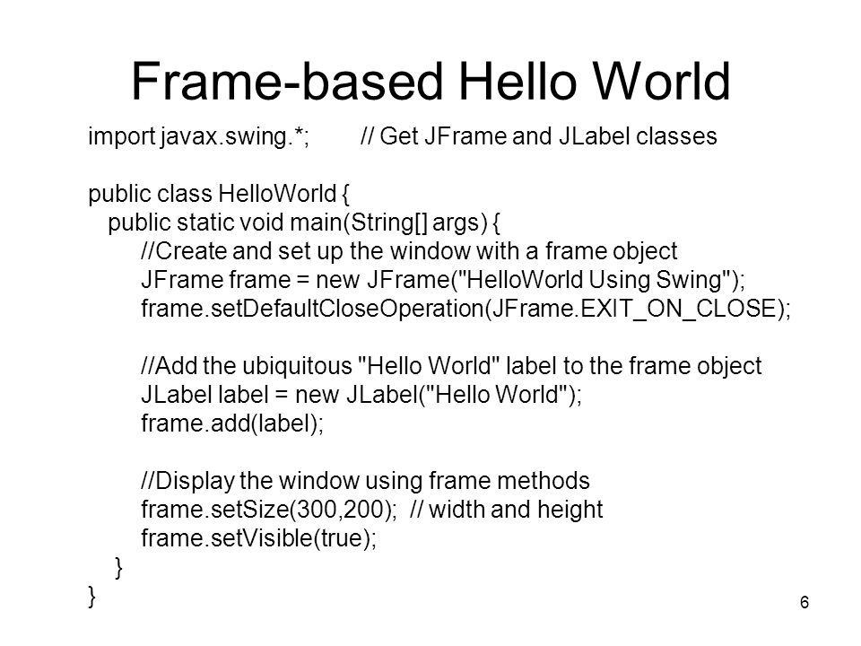 6 Frame-based Hello World import javax.swing.*; // Get JFrame and JLabel classes public class HelloWorld { public static void main(String[] args) { //