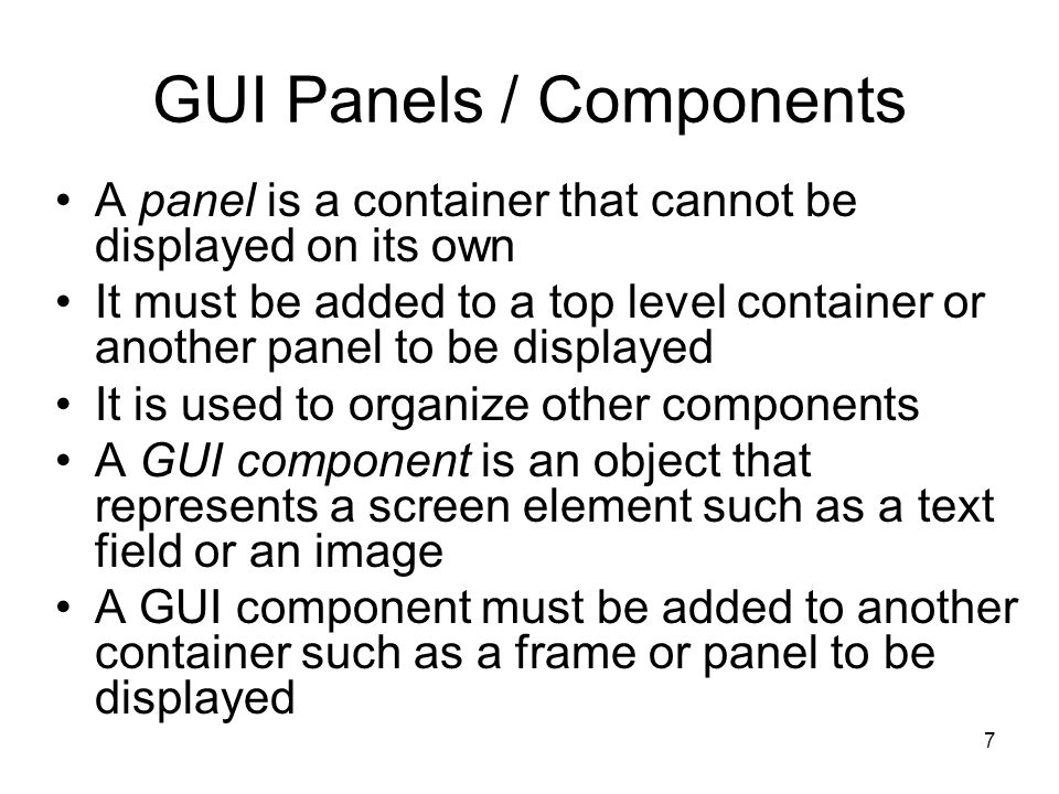 7 GUI Panels / Components A panel is a container that cannot be displayed on its own It must be added to a top level container or another panel to be displayed It is used to organize other components A GUI component is an object that represents a screen element such as a text field or an image A GUI component must be added to another container such as a frame or panel to be displayed