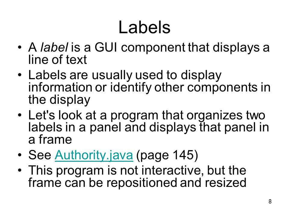19 LabelDemo.java import java.awt.*; import javax.swing.*; public class LabelDemo { public static void main (String[] args) { JFrame frame = new JFrame ( Label Demo ); frame.setDefaultCloseOperation (JFrame.EXIT_ON_CLOSE); ImageIcon icon = new ImageIcon ( devil.gif ); JLabel label1, label2, label3; label1 = new JLabel ( Devil Left , icon, SwingConstants.CENTER); label2 = new JLabel ( Devil Right , icon, SwingConstants.CENTER); label2.setHorizontalTextPosition (SwingConstants.LEFT); label2.setVerticalTextPosition (SwingConstants.BOTTOM);