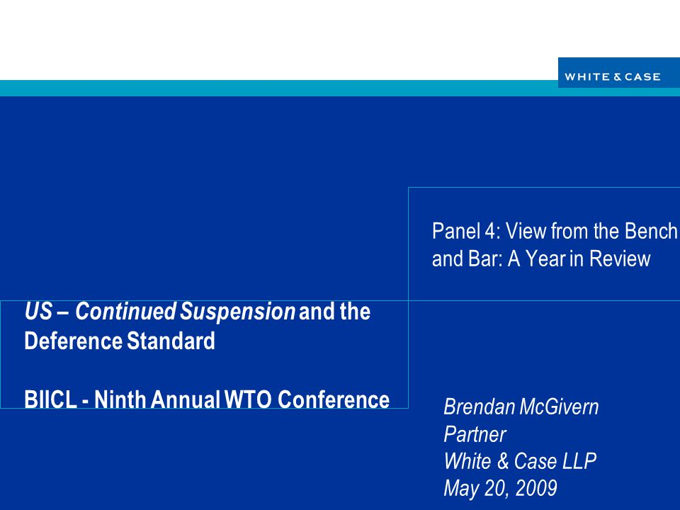 Brendan McGivern Partner White & Case LLP May 20, 2009 US – Continued Suspension and the Deference Standard BIICL - Ninth Annual WTO Conference Panel 4: View from the Bench and Bar: A Year in Review
